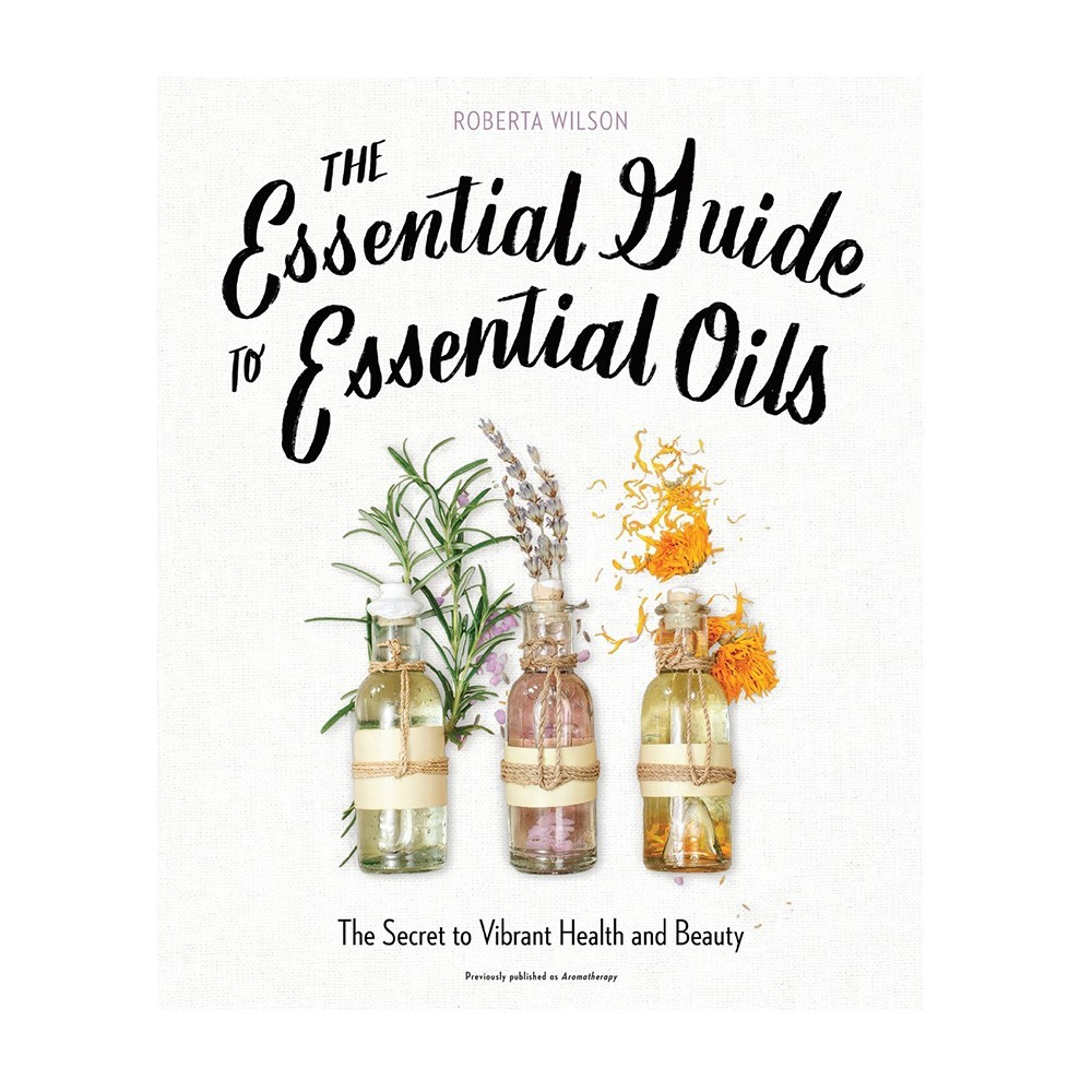 BOOK The Essential Guide To Essential Oils - Roberta Wilson